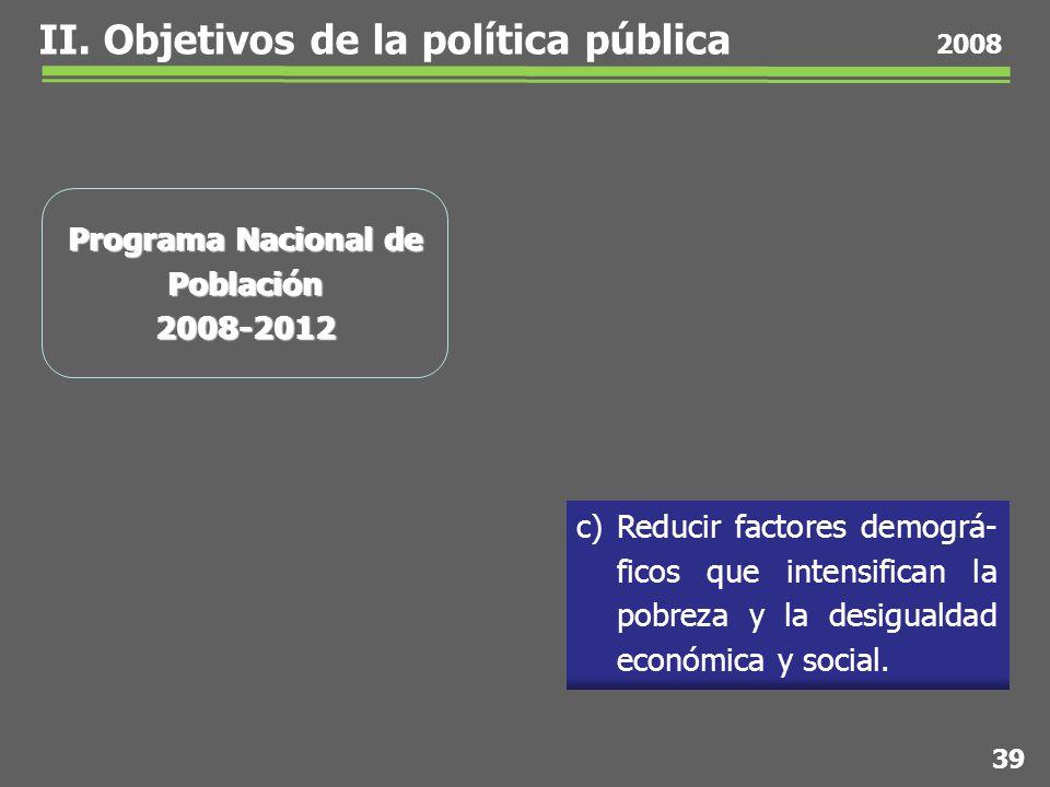 39 2008 Programa Nacional de Población 2008-2012 c) Reducir factores demográ- ficos que intensifican la pobreza y la desigualdad económica y social.