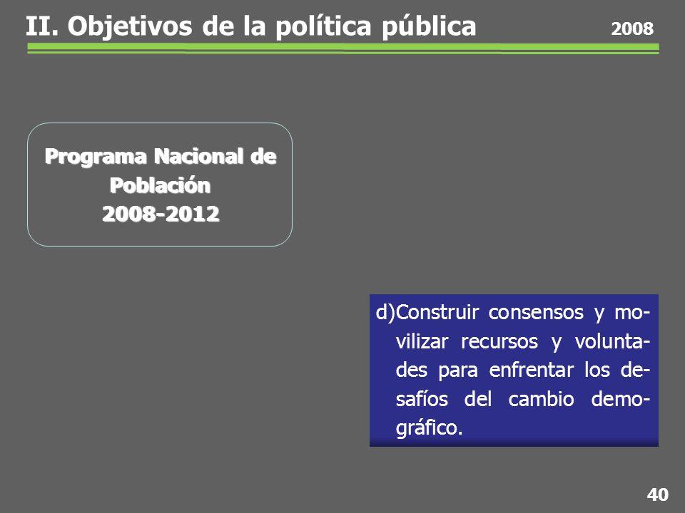 40 2008 Programa Nacional de Población 2008-2012 d)Construir consensos y mo- vilizar recursos y volunta- des para enfrentar los de- safíos del cambio demo- gráfico.