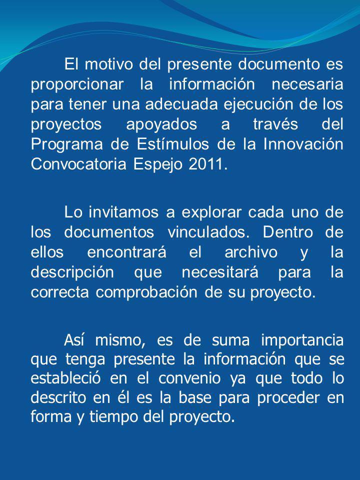 El motivo del presente documento es proporcionar la información necesaria para tener una adecuada ejecución de los proyectos apoyados a través del Programa de Estímulos de la Innovación Convocatoria Espejo 2011.