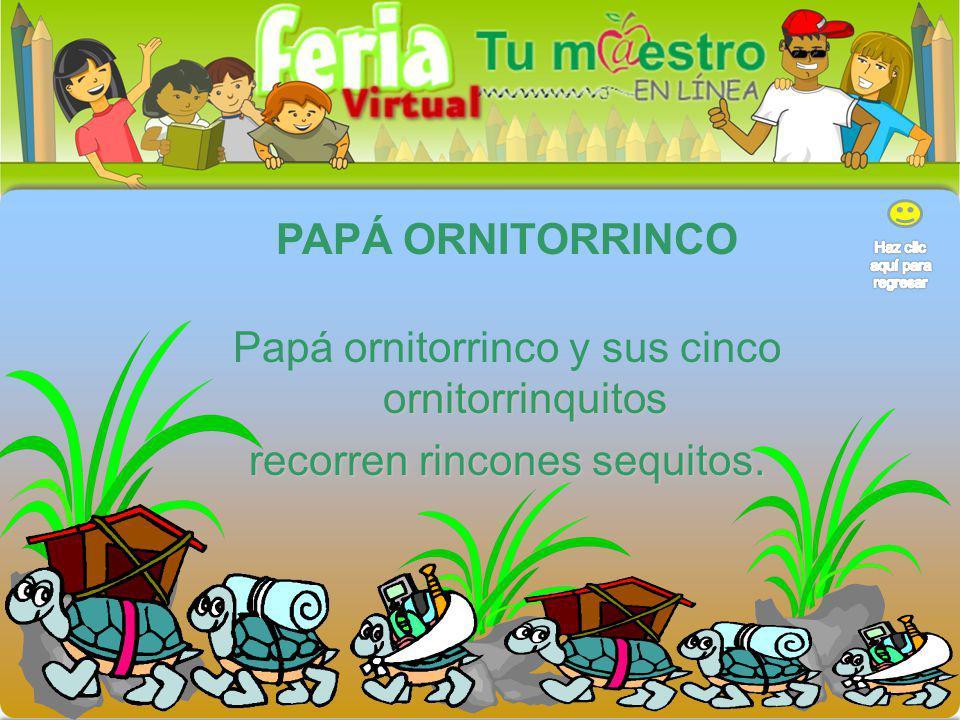PAPÁ ORNITORRINCO Papá ornitorrinco y sus cinco ornitorrinquitos recorren rincones sequitos.