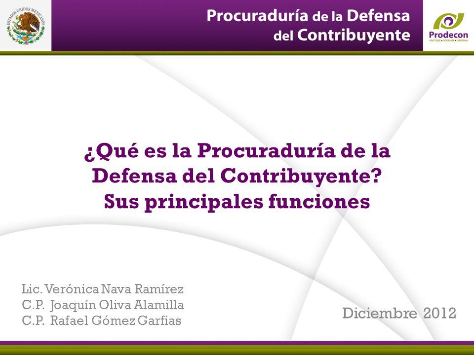 ¿Qué es la Procuraduría de la Defensa del Contribuyente? Sus principales funciones Diciembre 2012 Lic. Verónica Nava Ramírez C.P. Joaquín Oliva Alamil