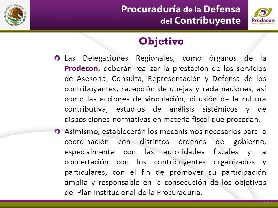 Objetivo Las Delegaciones Regionales, como órganos de la Prodecon, deberán realizar la prestación de los servicios de Asesoría, Consulta, Representaci