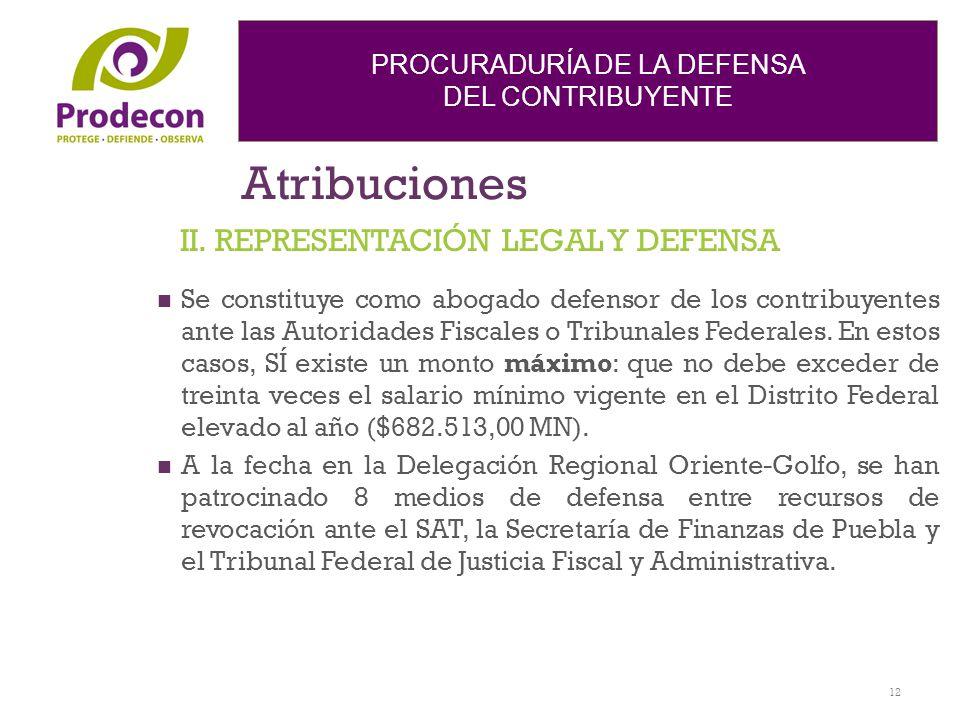 PROCURADURÍA DE LA DEFENSA DEL CONTRIBUYENTE Atribuciones Se constituye como abogado defensor de los contribuyentes ante las Autoridades Fiscales o Tr