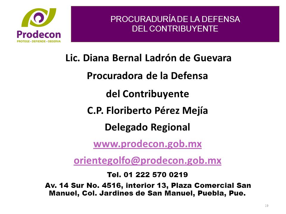 PROCURADURÍA DE LA DEFENSA DEL CONTRIBUYENTE PROCURADURÍA DE LA DEFENSA DEL CONTRIBUYENTE 19 Lic. Diana Bernal Ladrón de Guevara Procuradora de la Def