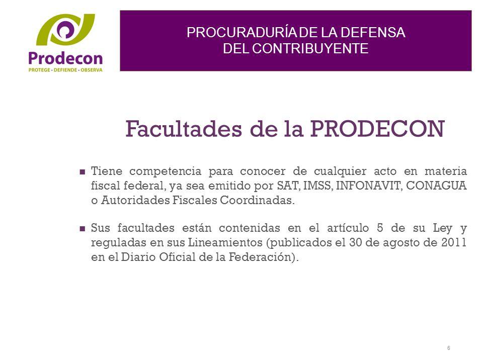 PROCURADURÍA DE LA DEFENSA DEL CONTRIBUYENTE Facultades de la PRODECON Tiene competencia para conocer de cualquier acto en materia fiscal federal, ya