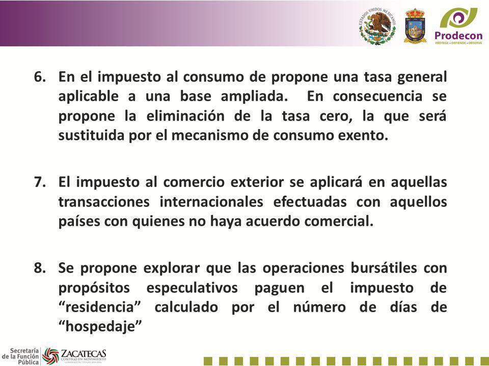 6.En el impuesto al consumo de propone una tasa general aplicable a una base ampliada. En consecuencia se propone la eliminación de la tasa cero, la q