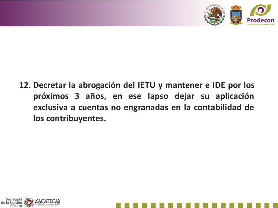 12.Decretar la abrogación del IETU y mantener e IDE por los próximos 3 años, en ese lapso dejar su aplicación exclusiva a cuentas no engranadas en la