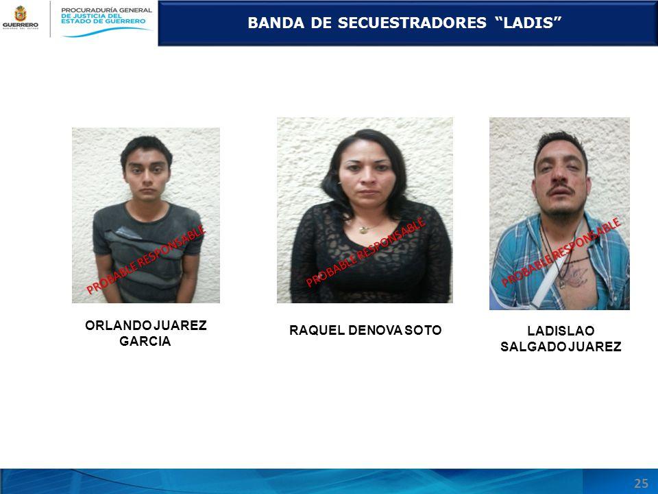 ORLANDO JUAREZ GARCIA BANDA DE SECUESTRADORES LADIS RAQUEL DENOVA SOTO LADISLAO SALGADO JUAREZ 25 PROBABLE RESPONSABLE