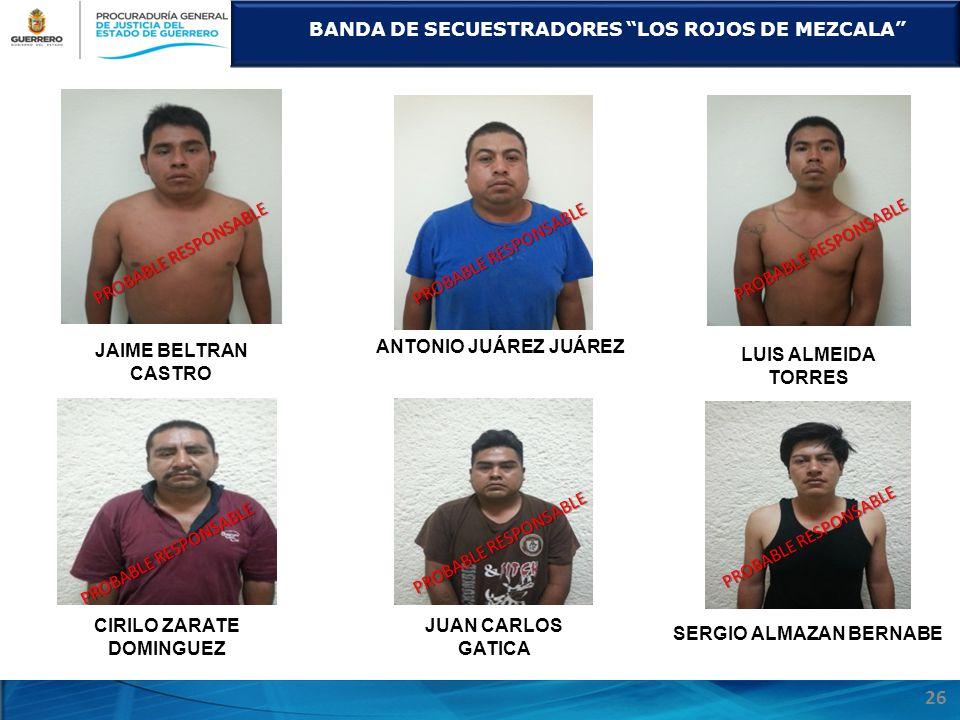 BANDA DE SECUESTRADORES LOS ROJOS DE MEZCALA 26 JAIME BELTRAN CASTRO ANTONIO JUÁREZ JUÁREZ LUIS ALMEIDA TORRES CIRILO ZARATE DOMINGUEZ JUAN CARLOS GATICA SERGIO ALMAZAN BERNABE PROBABLE RESPONSABLE
