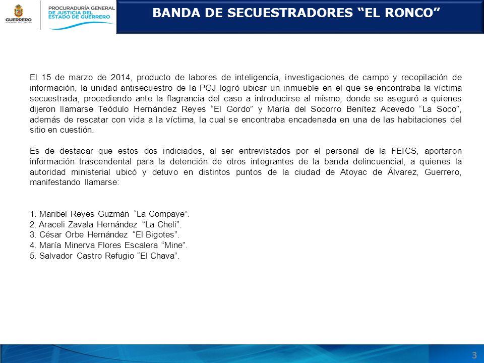 BANDA DE SECUESTRADORES EL RONCO 3 El 15 de marzo de 2014, producto de labores de inteligencia, investigaciones de campo y recopilación de información, la unidad antisecuestro de la PGJ logró ubicar un inmueble en el que se encontraba la víctima secuestrada, procediendo ante la flagrancia del caso a introducirse al mismo, donde se aseguró a quienes dijeron llamarse Teódulo Hernández Reyes El Gordo y María del Socorro Benítez Acevedo La Soco, además de rescatar con vida a la víctima, la cual se encontraba encadenada en una de las habitaciones del sitio en cuestión.