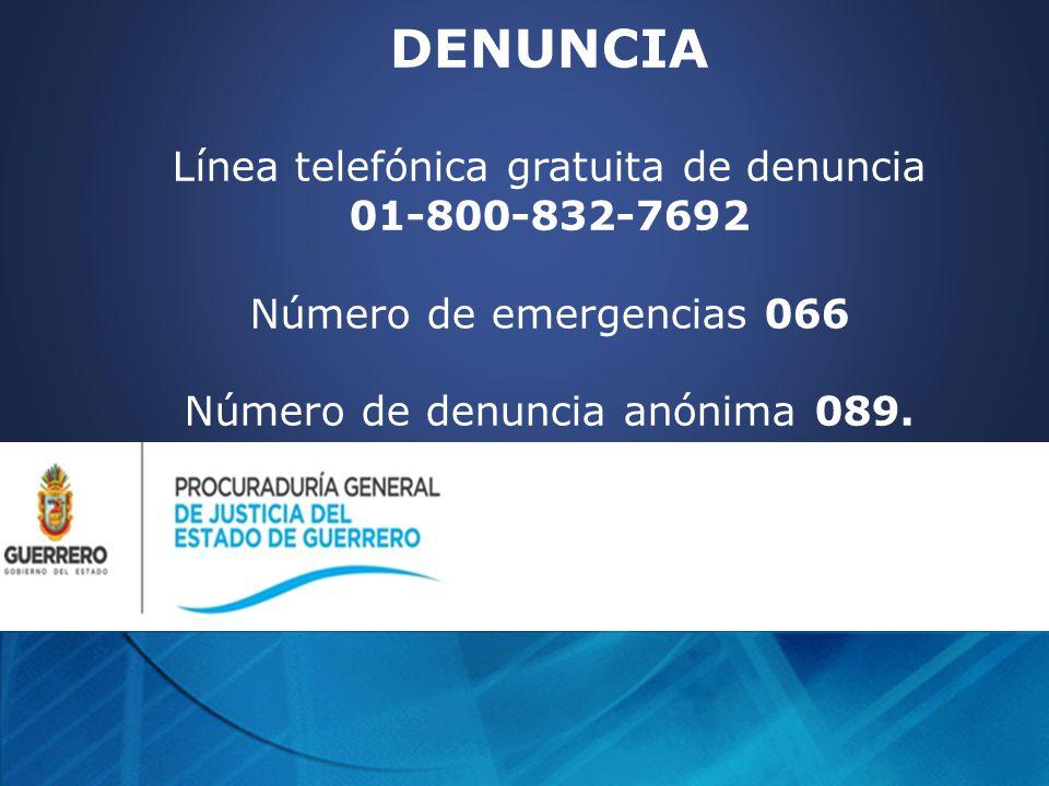 DENUNCIA Línea telefónica gratuita de denuncia 01-800-832-7692 Número de emergencias 066 Número de denuncia anónima 089.