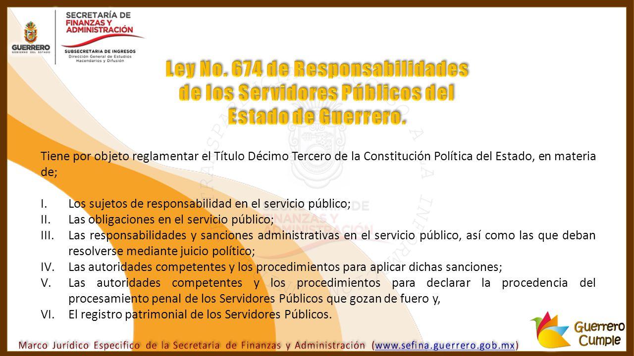 Tiene por objeto reglamentar el Título Décimo Tercero de la Constitución Política del Estado, en materia de; I.Los sujetos de responsabilidad en el se