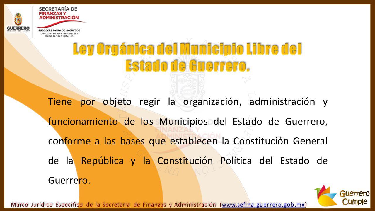 Tiene por objeto regir la organización, administración y funcionamiento de los Municipios del Estado de Guerrero, conforme a las bases que establecen