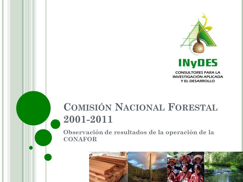 C OMISIÓN N ACIONAL F ORESTAL 2001-2011 Observación de resultados de la operación de la CONAFOR