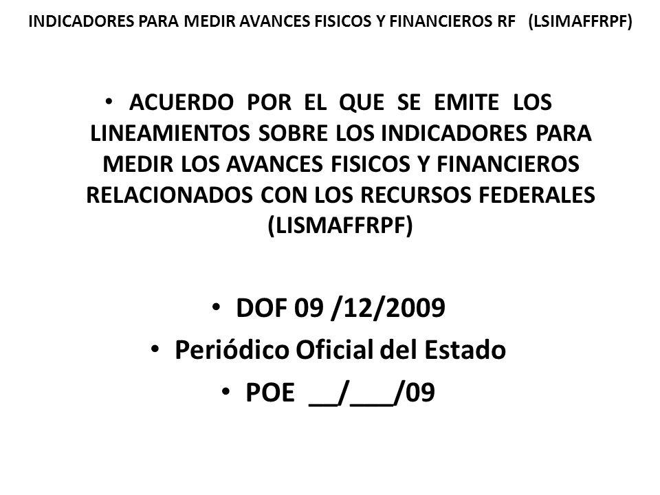 ACUERDO POR EL QUE SE EMITE LOS LINEAMIENTOS SOBRE LOS INDICADORES PARA MEDIR LOS AVANCES FISICOS Y FINANCIEROS RELACIONADOS CON LOS RECURSOS FEDERALES (LISMAFFRPF) DOF 09 /12/2009 Periódico Oficial del Estado POE __/___/09 INDICADORES PARA MEDIR AVANCES FISICOS Y FINANCIEROS RF (LSIMAFFRPF)