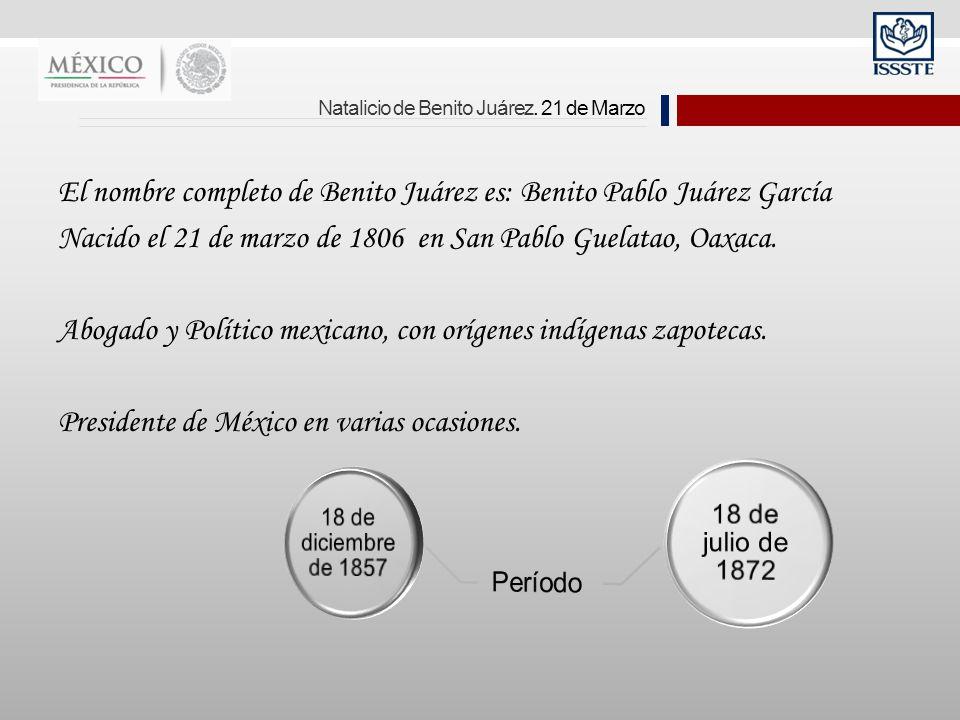 Natalicio de Benito Juárez. 21 de Marzo El nombre completo de Benito Juárez es: Benito Pablo Juárez García Nacido el 21 de marzo de 1806 en San Pablo