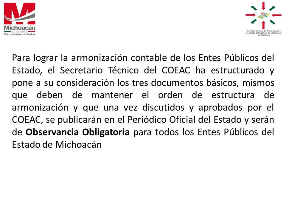 Para lograr la armonización contable de los Entes Públicos del Estado, el Secretario Técnico del COEAC ha estructurado y pone a su consideración los tres documentos básicos, mismos que deben de mantener el orden de estructura de armonización y que una vez discutidos y aprobados por el COEAC, se publicarán en el Periódico Oficial del Estado y serán de Observancia Obligatoria para todos los Entes Públicos del Estado de Michoacán
