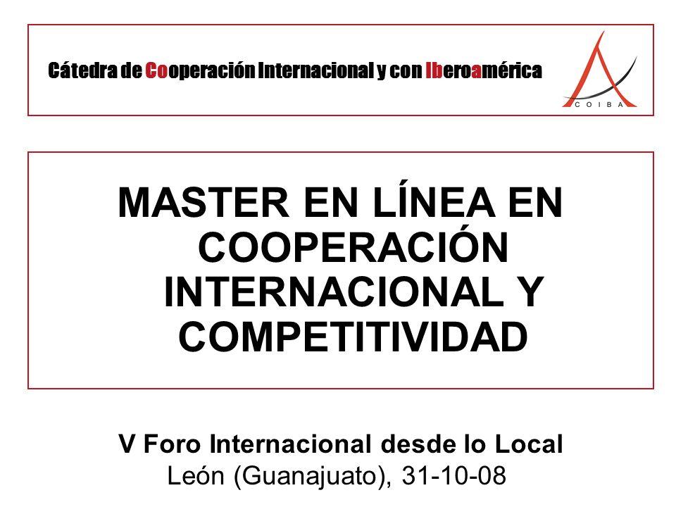 MASTER EN LÍNEA EN COOPERACIÓN INTERNACIONAL Y COMPETITIVIDAD V Foro Internacional desde lo Local León (Guanajuato), 31-10-08 Cátedra de Cooperación Internacional y con Iberoamérica