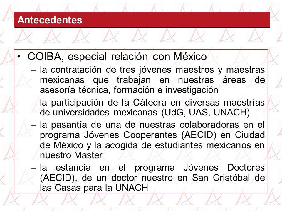 COIBA, especial relación con México –la contratación de tres jóvenes maestros y maestras mexicanas que trabajan en nuestras áreas de asesoría técnica, formación e investigación –la participación de la Cátedra en diversas maestrías de universidades mexicanas (UdG, UAS, UNACH) –la pasantía de una de nuestras colaboradoras en el programa Jóvenes Cooperantes (AECID) en Ciudad de México y la acogida de estudiantes mexicanos en nuestro Master –la estancia en el programa Jóvenes Doctores (AECID), de un doctor nuestro en San Cristóbal de las Casas para la UNACH