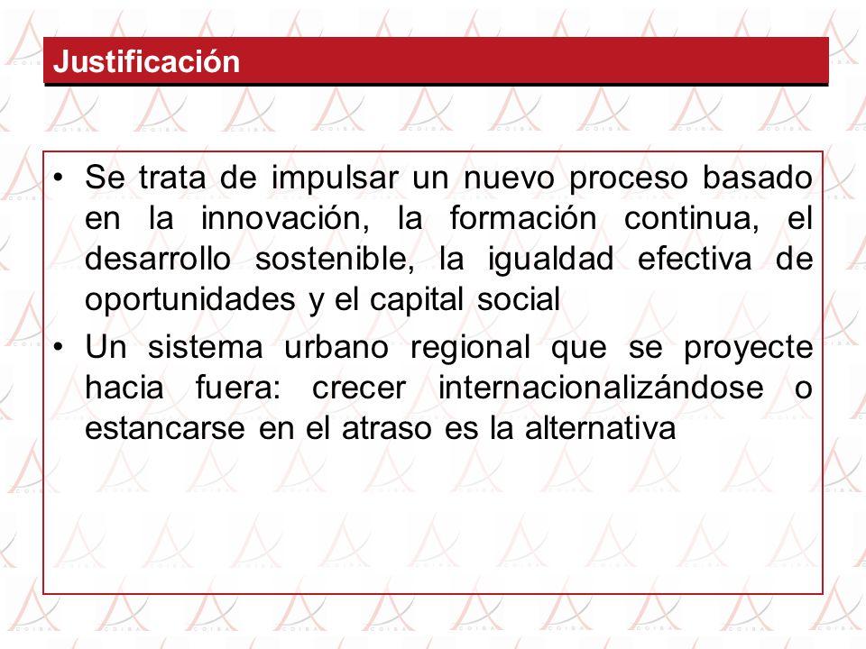 Justificación Se trata de impulsar un nuevo proceso basado en la innovación, la formación continua, el desarrollo sostenible, la igualdad efectiva de oportunidades y el capital social Un sistema urbano regional que se proyecte hacia fuera: crecer internacionalizándose o estancarse en el atraso es la alternativa