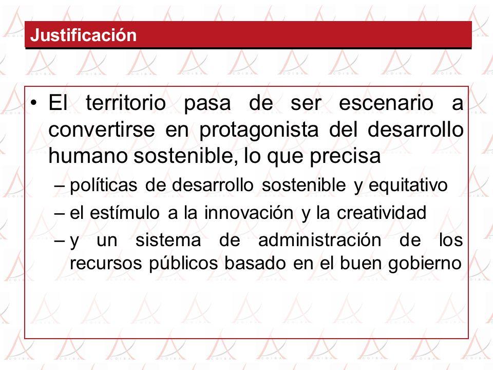Justificación El territorio pasa de ser escenario a convertirse en protagonista del desarrollo humano sostenible, lo que precisa –políticas de desarro