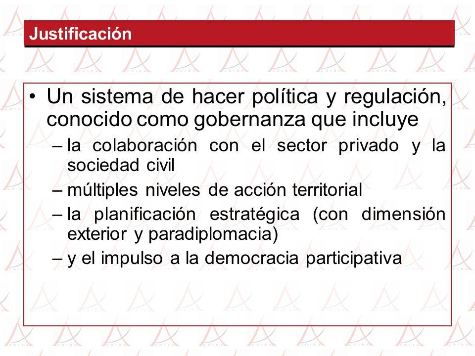Justificación Un sistema de hacer política y regulación, conocido como gobernanza que incluye –la colaboración con el sector privado y la sociedad civil –múltiples niveles de acción territorial –la planificación estratégica (con dimensión exterior y paradiplomacia) –y el impulso a la democracia participativa