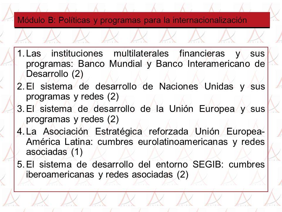 Módulo B: Políticas y programas para la internacionalización 1.Las instituciones multilaterales financieras y sus programas: Banco Mundial y Banco Interamericano de Desarrollo (2) 2.El sistema de desarrollo de Naciones Unidas y sus programas y redes (2) 3.El sistema de desarrollo de la Unión Europea y sus programas y redes (2) 4.La Asociación Estratégica reforzada Unión Europea- América Latina: cumbres eurolatinoamericanas y redes asociadas (1) 5.El sistema de desarrollo del entorno SEGIB: cumbres iberoamericanas y redes asociadas (2)