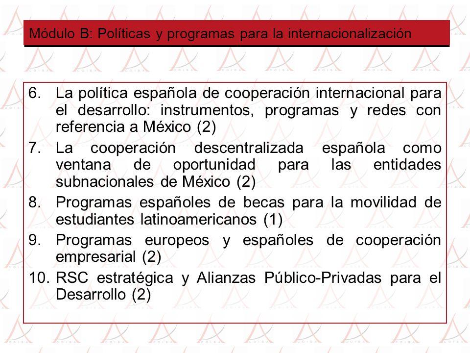 Módulo B: Políticas y programas para la internacionalización 6.La política española de cooperación internacional para el desarrollo: instrumentos, programas y redes con referencia a México (2) 7.La cooperación descentralizada española como ventana de oportunidad para las entidades subnacionales de México (2) 8.Programas españoles de becas para la movilidad de estudiantes latinoamericanos (1) 9.Programas europeos y españoles de cooperación empresarial (2) 10.RSC estratégica y Alianzas Público-Privadas para el Desarrollo (2)