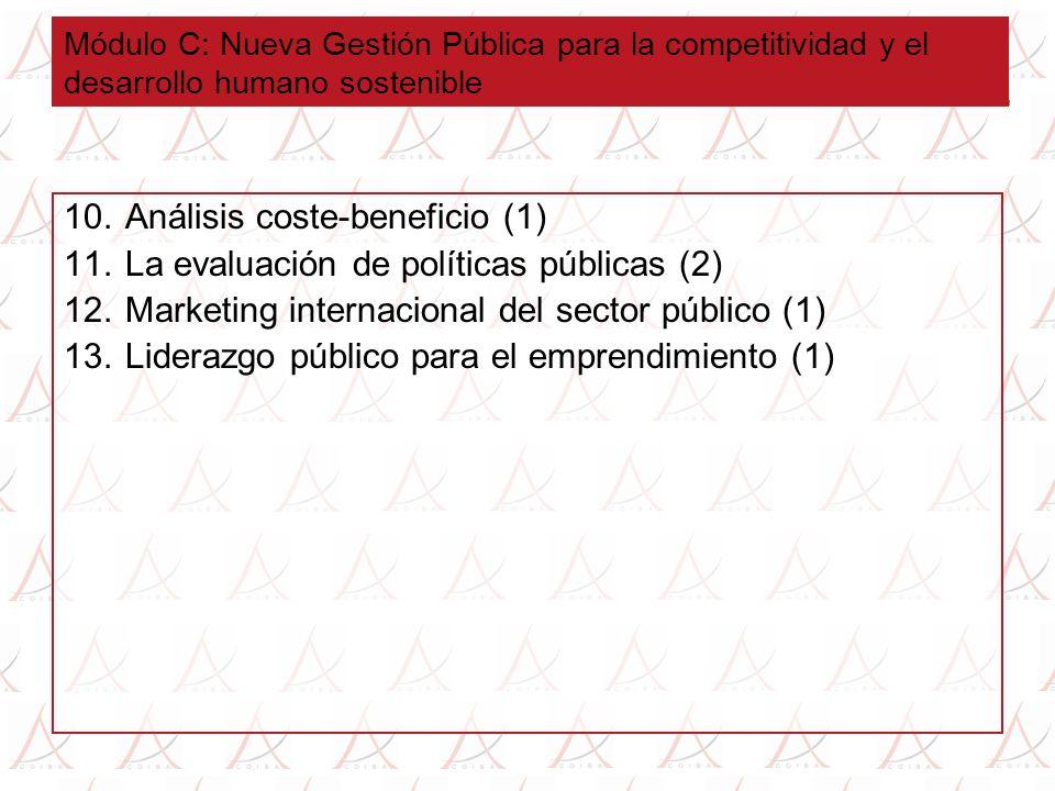 Módulo C: Nueva Gestión Pública para la competitividad y el desarrollo humano sostenible 10.Análisis coste-beneficio (1) 11.La evaluación de políticas públicas (2) 12.Marketing internacional del sector público (1) 13.Liderazgo público para el emprendimiento (1)