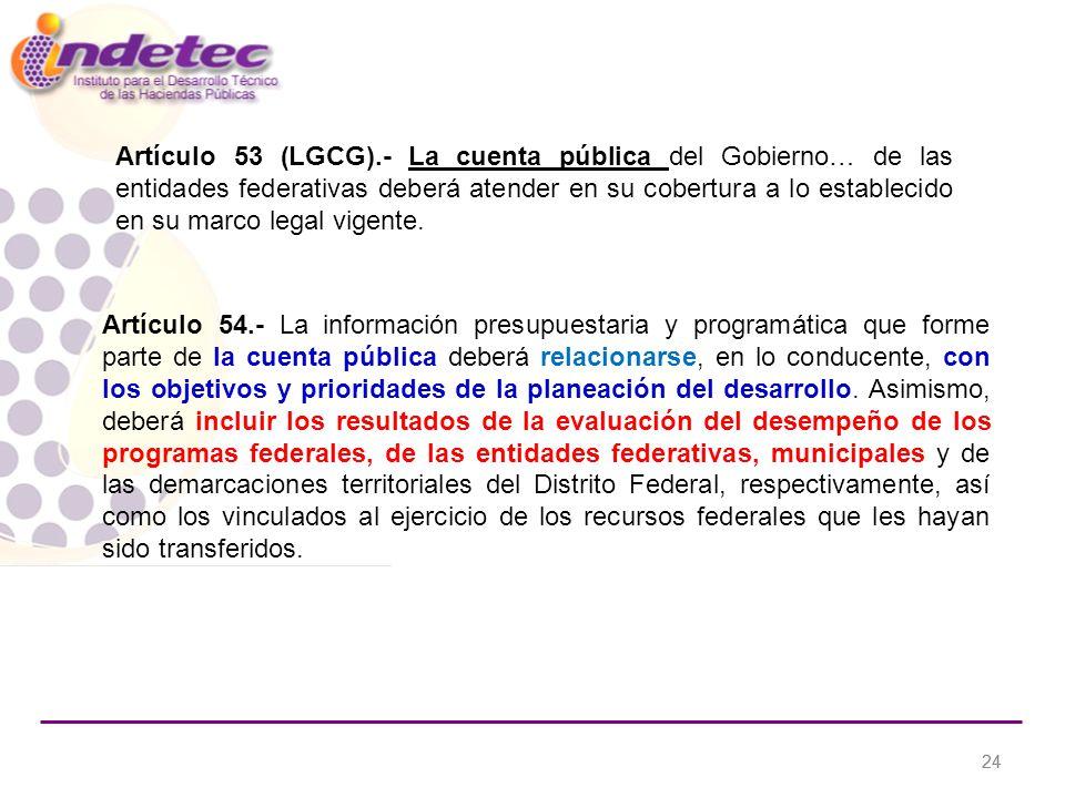 24 Artículo 53 (LGCG).- La cuenta pública del Gobierno… de las entidades federativas deberá atender en su cobertura a lo establecido en su marco legal vigente.