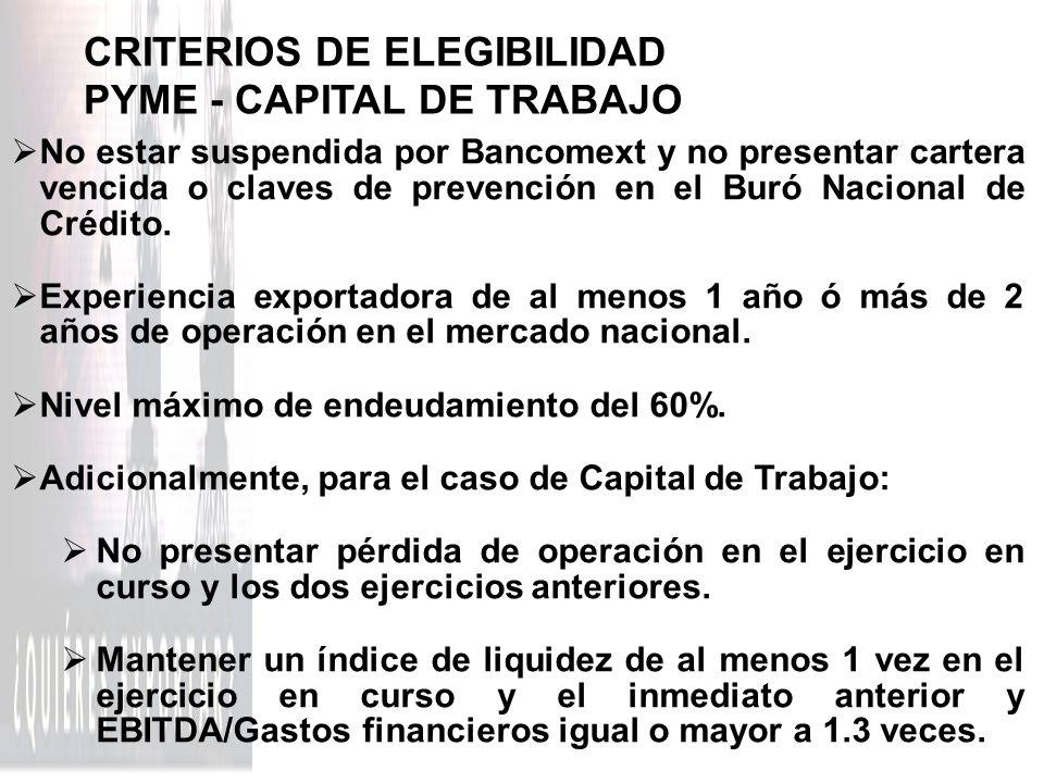 CRITERIOS DE ELEGIBILIDAD PYME - CAPITAL DE TRABAJO No estar suspendida por Bancomext y no presentar cartera vencida o claves de prevención en el Buró