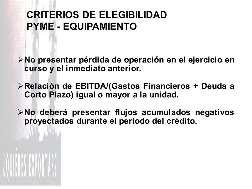 CRITERIOS DE ELEGIBILIDAD PYME - EQUIPAMIENTO No presentar pérdida de operación en el ejercicio en curso y el inmediato anterior. Relación de EBITDA/(