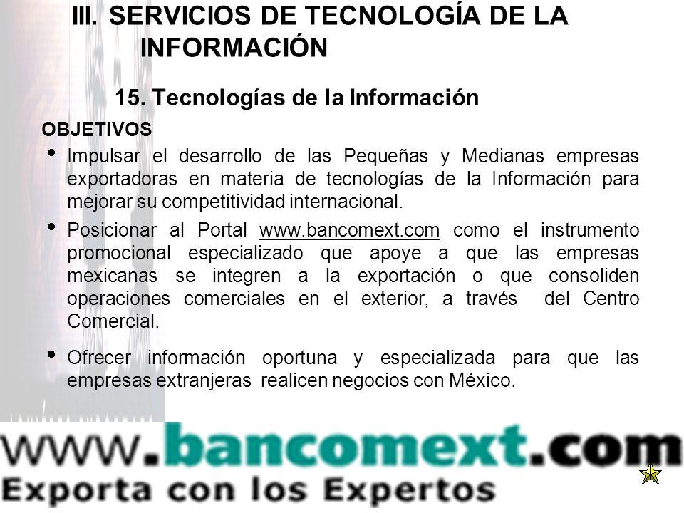 III. SERVICIOS DE TECNOLOGÍA DE LA INFORMACIÓN 15. Tecnologías de la Información OBJETIVOS Impulsar el desarrollo de las Pequeñas y Medianas empresas