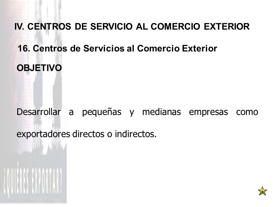 IV. CENTROS DE SERVICIO AL COMERCIO EXTERIOR 16. Centros de Servicios al Comercio Exterior OBJETIVO Desarrollar a pequeñas y medianas empresas como ex
