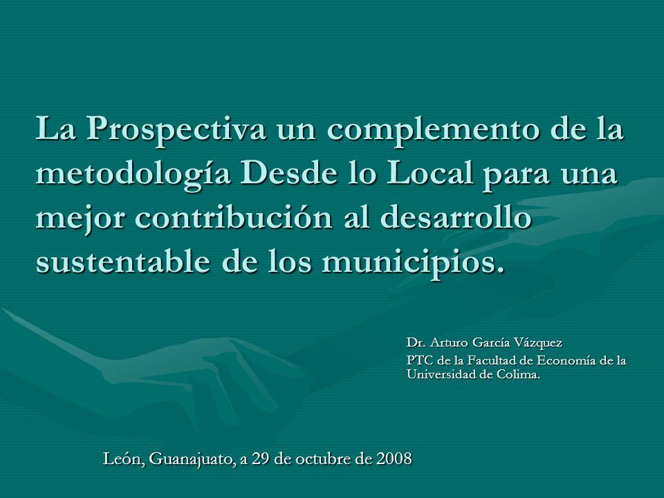 La Prospectiva un complemento de la metodología Desde lo Local para una mejor contribución al desarrollo sustentable de los municipios. Dr. Arturo Gar