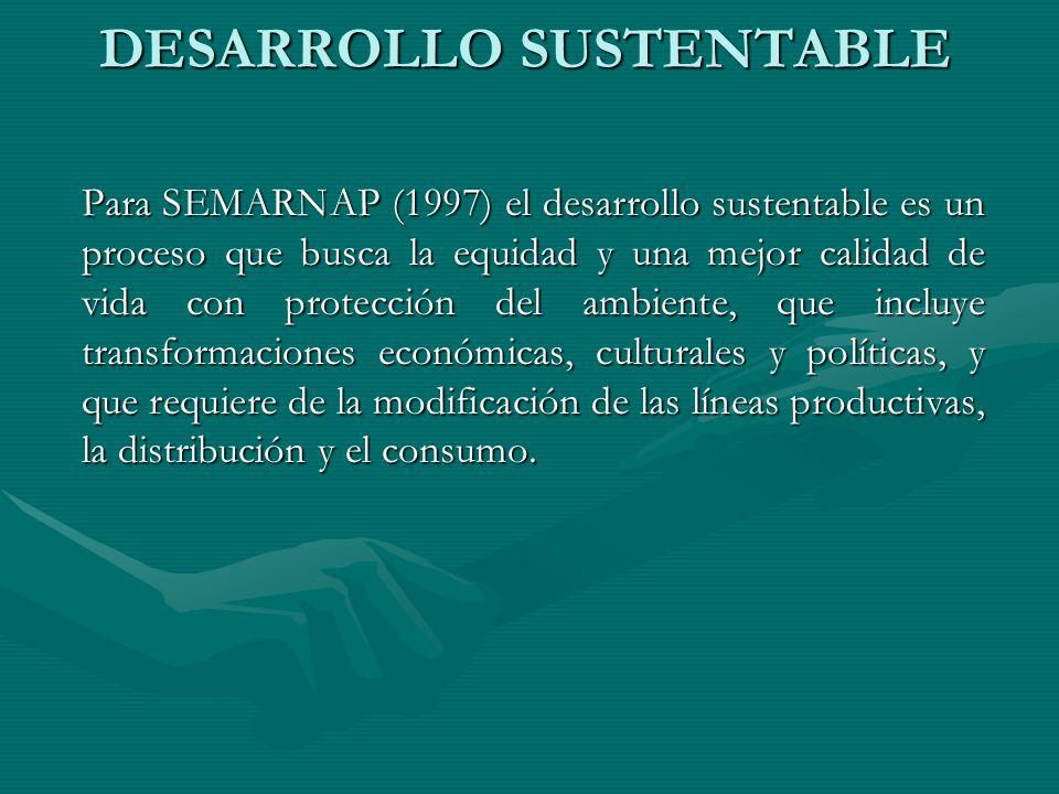 DESARROLLO SUSTENTABLE Para SEMARNAP (1997) el desarrollo sustentable es un proceso que busca la equidad y una mejor calidad de vida con protección de