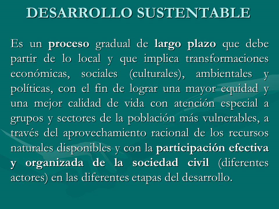DESARROLLO SUSTENTABLE Es un proceso gradual de largo plazo que debe partir de lo local y que implica transformaciones económicas, sociales (culturale