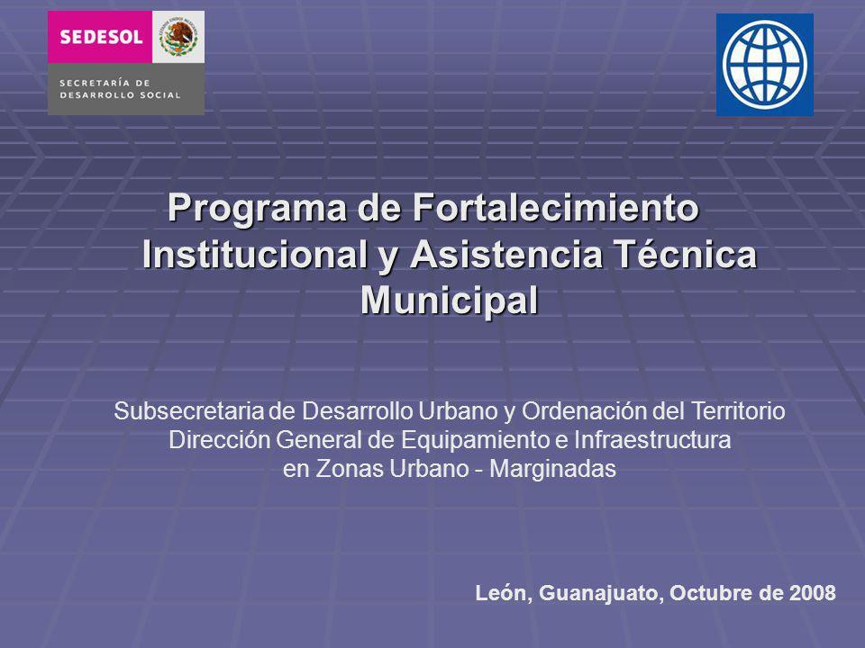 Programa de Fortalecimiento Institucional y Asistencia Técnica Municipal León, Guanajuato, Octubre de 2008 Subsecretaria de Desarrollo Urbano y Ordenación del Territorio Dirección General de Equipamiento e Infraestructura en Zonas Urbano - Marginadas