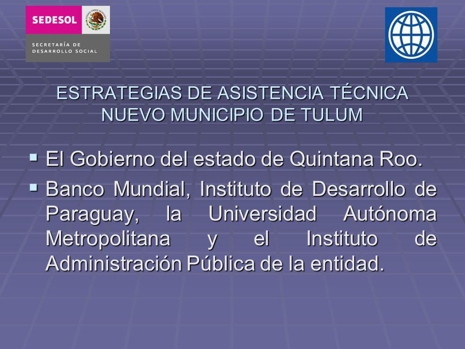 ESTRATEGIAS DE ASISTENCIA TÉCNICA NUEVO MUNICIPIO DE TULUM El Gobierno del estado de Quintana Roo. Banco Mundial, Instituto de Desarrollo de Paraguay,