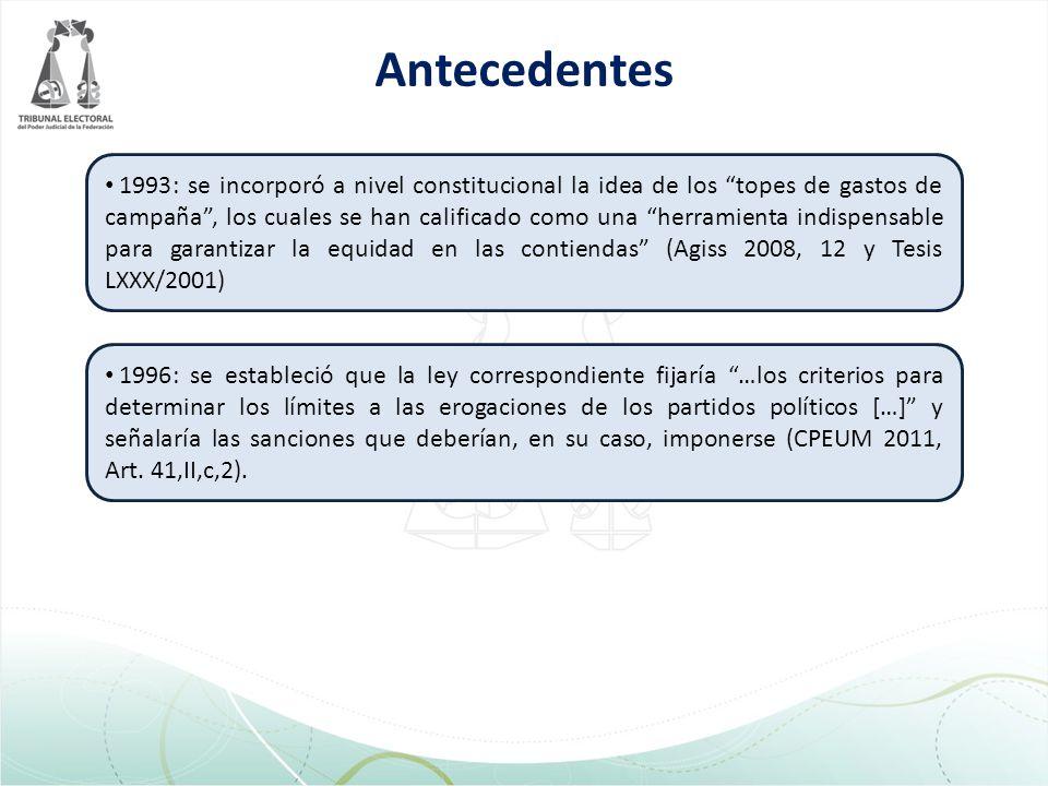 Antecedentes 1993: se incorporó a nivel constitucional la idea de los topes de gastos de campaña, los cuales se han calificado como una herramienta indispensable para garantizar la equidad en las contiendas (Agiss 2008, 12 y Tesis LXXX/2001) 1996: se estableció que la ley correspondiente fijaría …los criterios para determinar los límites a las erogaciones de los partidos políticos […] y señalaría las sanciones que deberían, en su caso, imponerse (CPEUM 2011, Art.