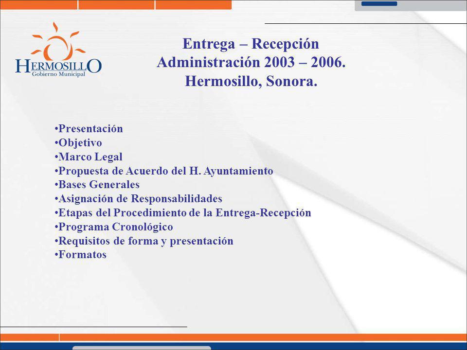Entrega – Recepción Administración 2003 – 2006. Hermosillo, Sonora. Presentación Objetivo Marco Legal Propuesta de Acuerdo del H. Ayuntamiento Bases G