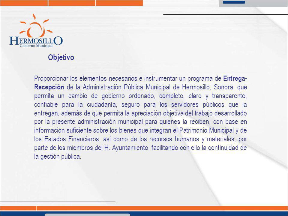 Objetivo Proporcionar los elementos necesarios e instrumentar un programa de Entrega- Recepción de la Administración Pública Municipal de Hermosillo,