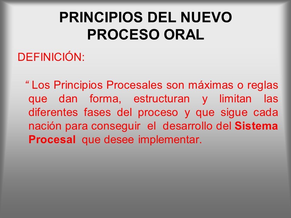 PRINCIPIOS DEL NUEVO PROCESO ORAL DEFINICIÓN: Los Principios Procesales son máximas o reglas que dan forma, estructuran y limitan las diferentes fases