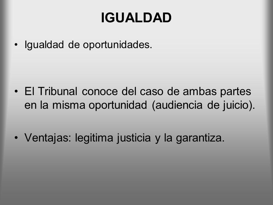IGUALDAD Igualdad de oportunidades. El Tribunal conoce del caso de ambas partes en la misma oportunidad (audiencia de juicio). Ventajas: legitima just