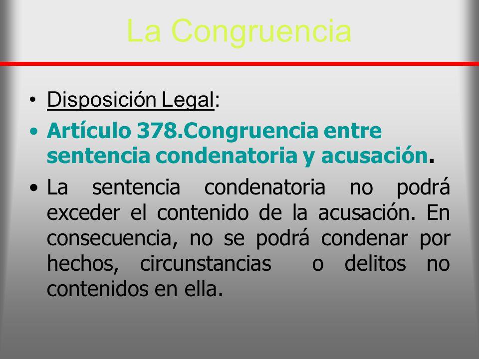 La Congruencia Disposición Legal: Artículo 378.Congruencia entre sentencia condenatoria y acusación. La sentencia condenatoria no podrá exceder el con