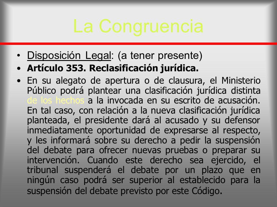 La Congruencia Disposición Legal: (a tener presente) Artículo 353. Reclasificación jurídica. En su alegato de apertura o de clausura, el Ministerio Pú