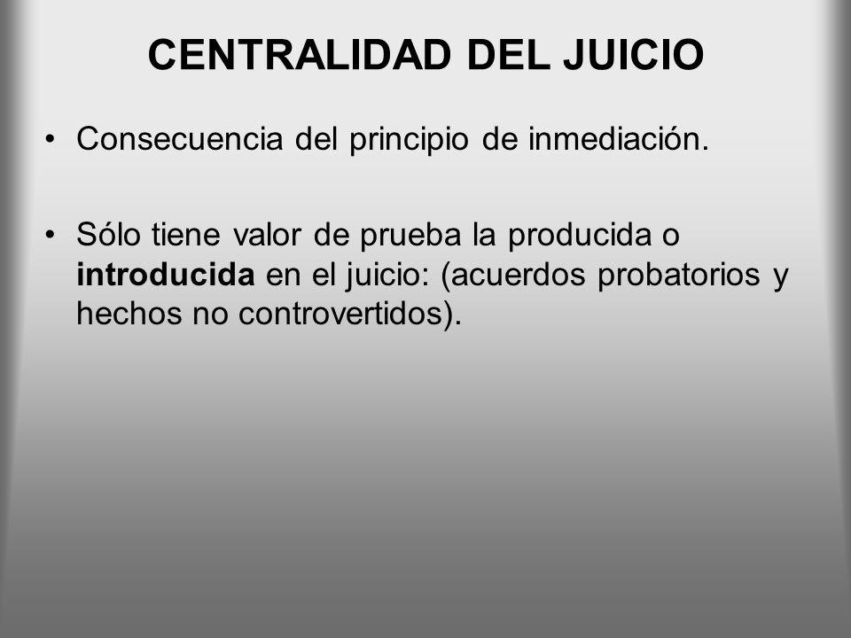 CENTRALIDAD DEL JUICIO Consecuencia del principio de inmediación. Sólo tiene valor de prueba la producida o introducida en el juicio: (acuerdos probat