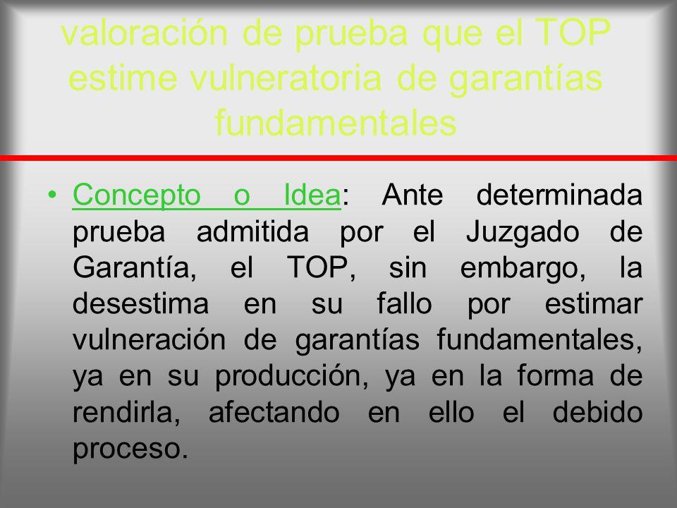 valoración de prueba que el TOP estime vulneratoria de garantías fundamentales Concepto o Idea: Ante determinada prueba admitida por el Juzgado de Gar
