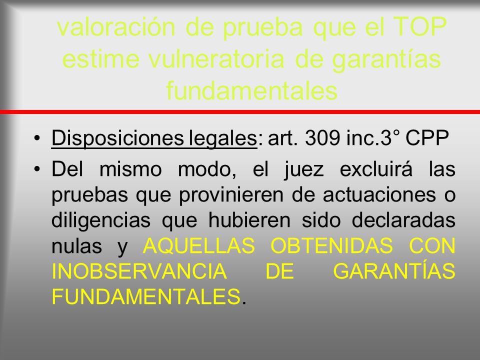 valoración de prueba que el TOP estime vulneratoria de garantías fundamentales Disposiciones legales: art. 309 inc.3° CPP Del mismo modo, el juez excl