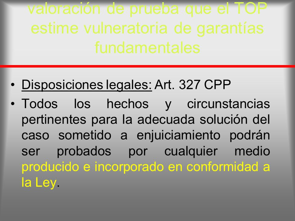 valoración de prueba que el TOP estime vulneratoria de garantías fundamentales Disposiciones legales: Art. 327 CPP Todos los hechos y circunstancias p